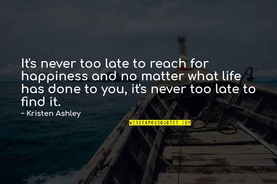 You Find Happiness Quotes By Kristen Ashley: It's never too late to reach for happiness