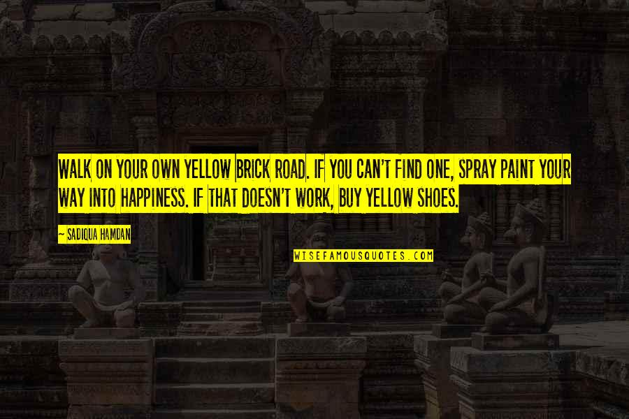 You Find Happiness Quotes By Sadiqua Hamdan: Walk on your own yellow brick road. If