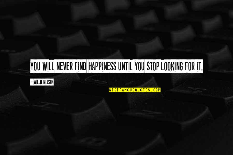 You Find Happiness Quotes By Willie Nelson: You will never find happiness until you stop