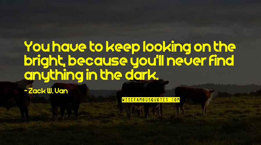 You Find Happiness Quotes By Zack W. Van: You have to keep looking on the bright,