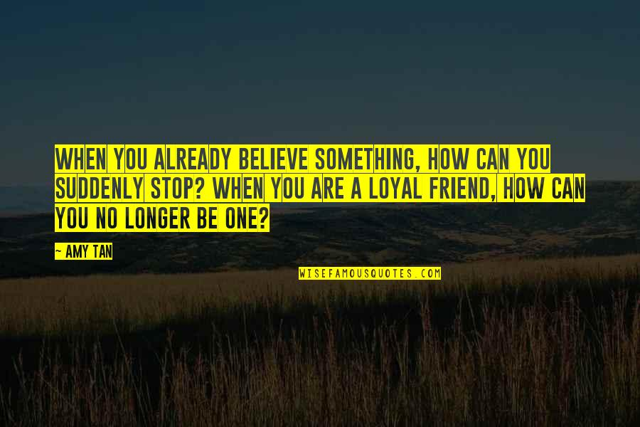 You Friend Quotes By Amy Tan: When you already believe something, how can you