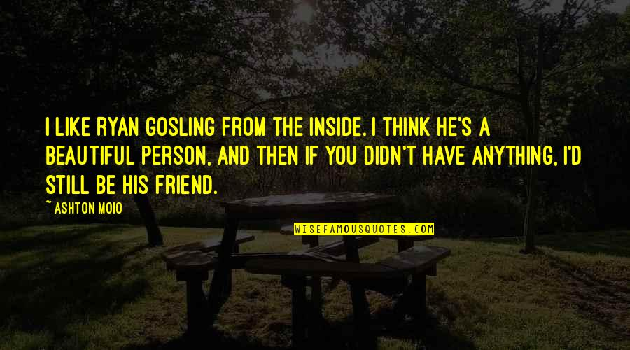 You Friend Quotes By Ashton Moio: I like Ryan Gosling from the inside. I