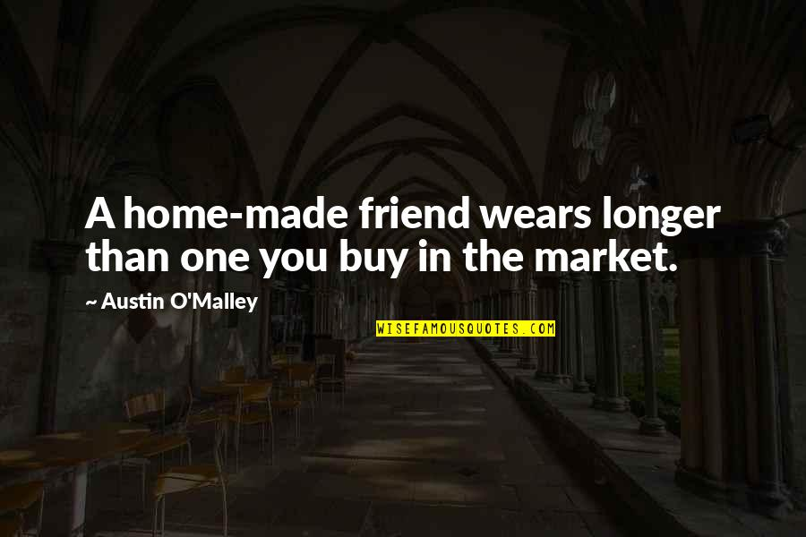 You Friend Quotes By Austin O'Malley: A home-made friend wears longer than one you
