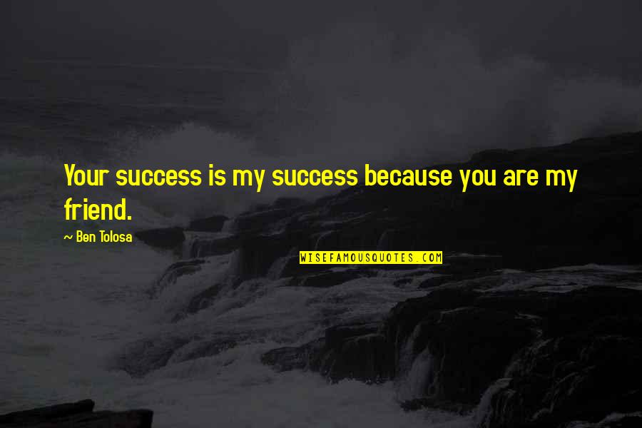 You Friend Quotes By Ben Tolosa: Your success is my success because you are