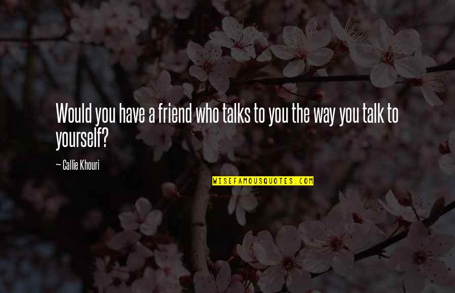You Friend Quotes By Callie Khouri: Would you have a friend who talks to