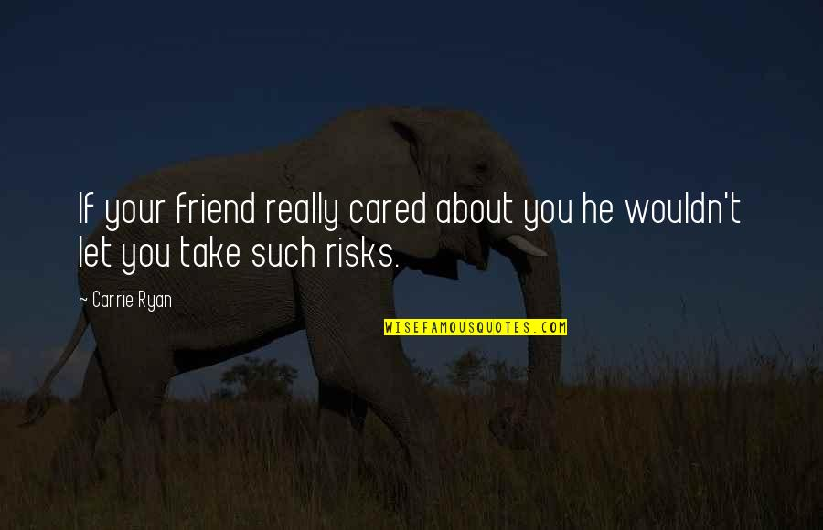 You Friend Quotes By Carrie Ryan: If your friend really cared about you he