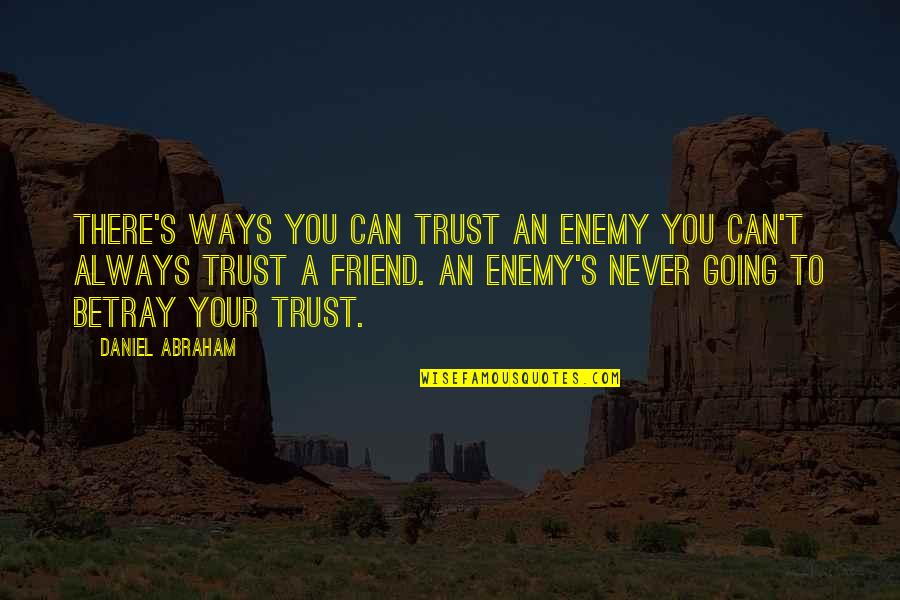 You Friend Quotes By Daniel Abraham: There's ways you can trust an enemy you
