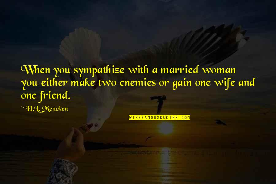 You Friend Quotes By H.L. Mencken: When you sympathize with a married woman you