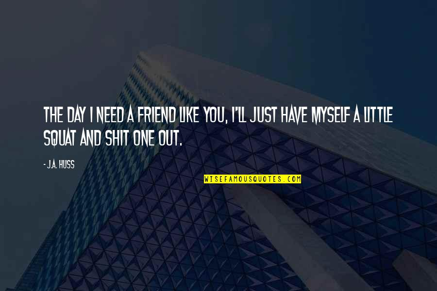 You Friend Quotes By J.A. Huss: The day I need a friend like you,