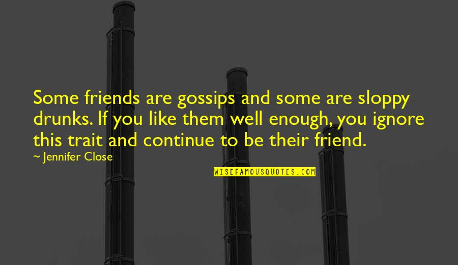 You Friend Quotes By Jennifer Close: Some friends are gossips and some are sloppy