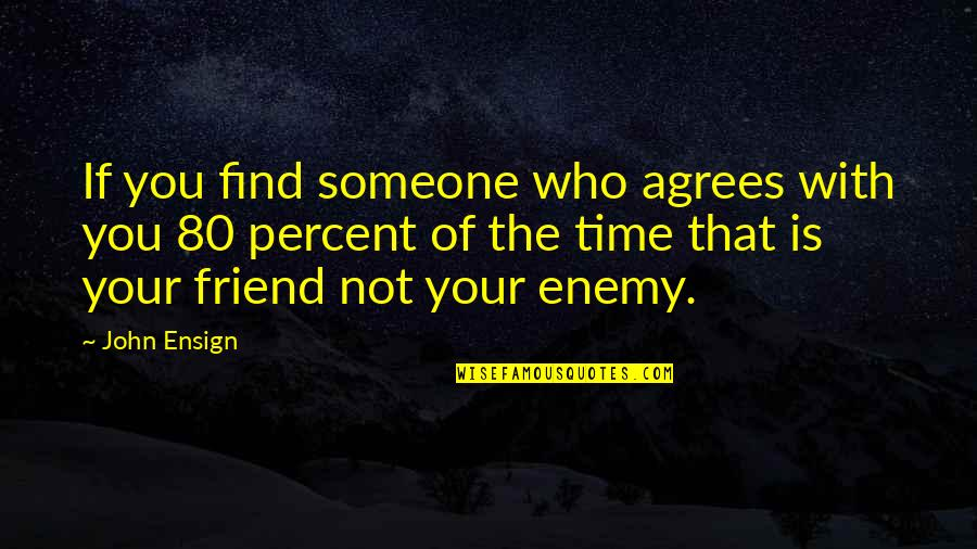 You Friend Quotes By John Ensign: If you find someone who agrees with you