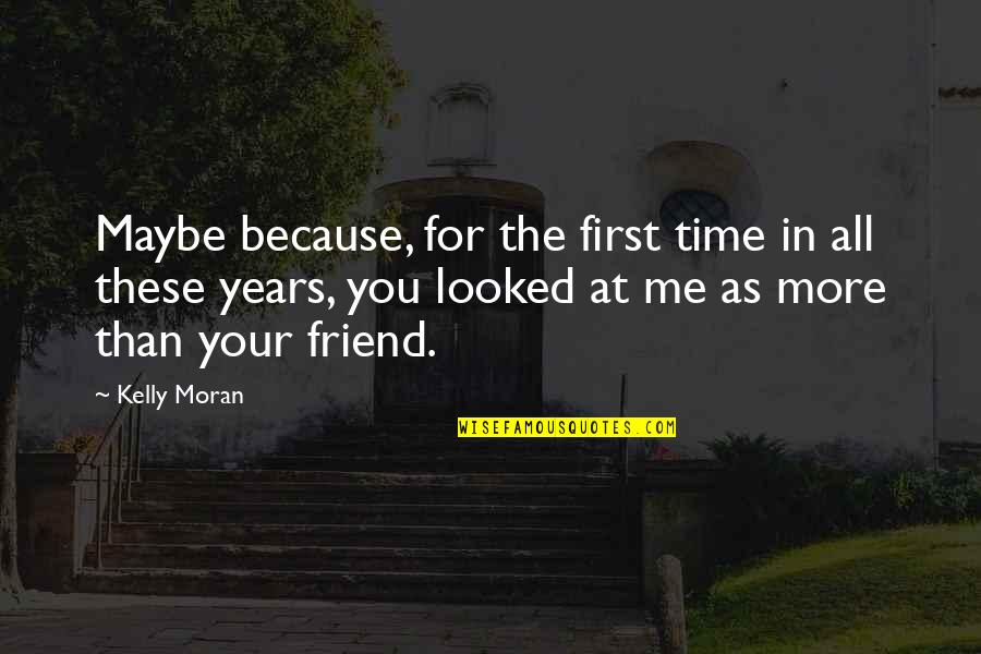 You Friend Quotes By Kelly Moran: Maybe because, for the first time in all