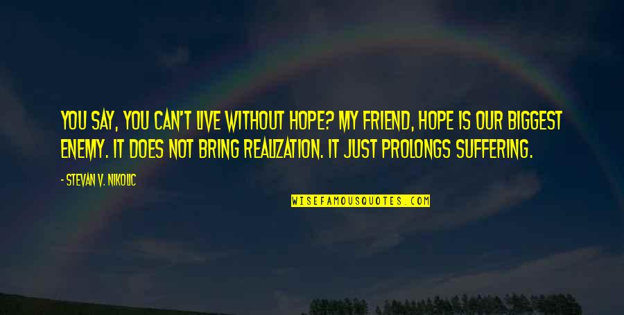 You Friend Quotes By Stevan V. Nikolic: You say, you can't live without hope? My