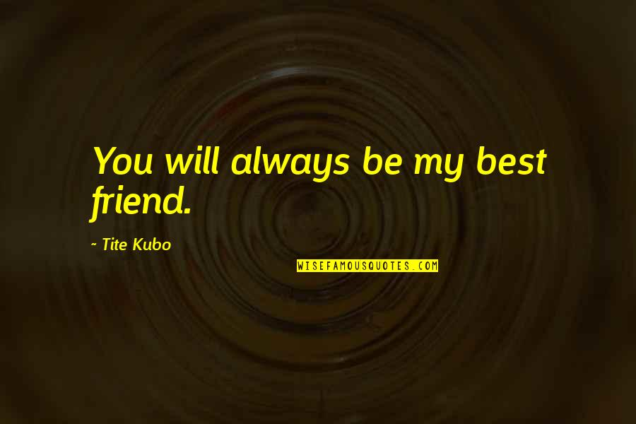 You Friend Quotes By Tite Kubo: You will always be my best friend.