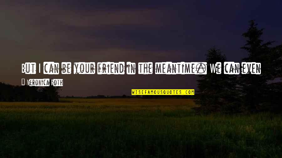 You Friend Quotes By Veronica Roth: But I can be your friend in the