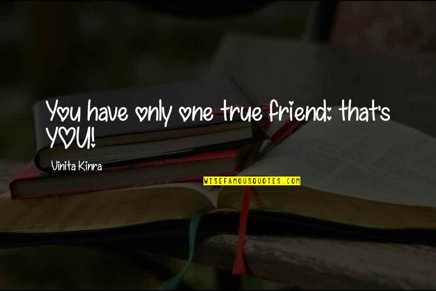 You Friend Quotes By Vinita Kinra: You have only one true friend: that's YOU!