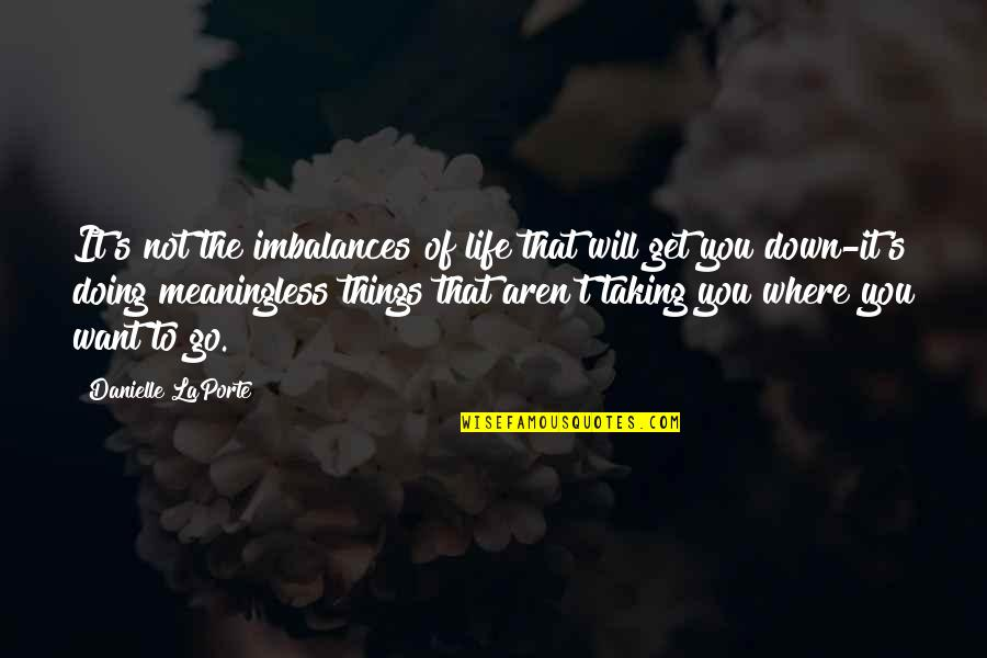 You Get Me Quotes By Danielle LaPorte: It's not the imbalances of life that will