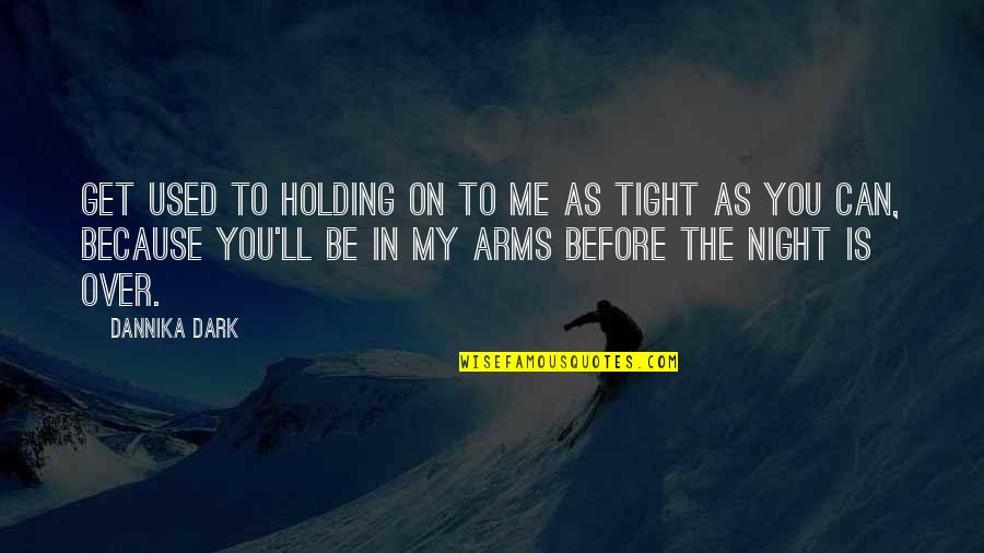 You Get Me Quotes By Dannika Dark: Get used to holding on to me as