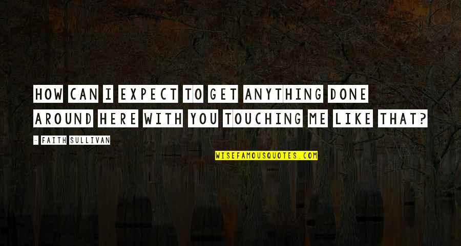 You Get Me Quotes By Faith Sullivan: How can I expect to get anything done