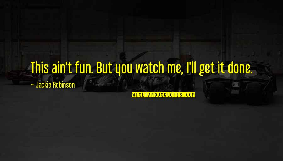 You Get Me Quotes By Jackie Robinson: This ain't fun. But you watch me, I'll
