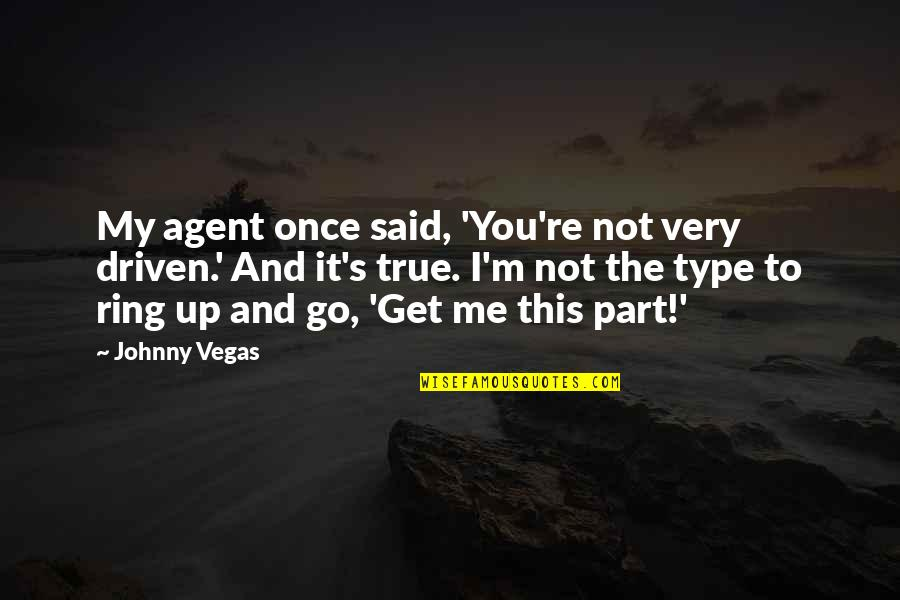 You Get Me Quotes By Johnny Vegas: My agent once said, 'You're not very driven.'