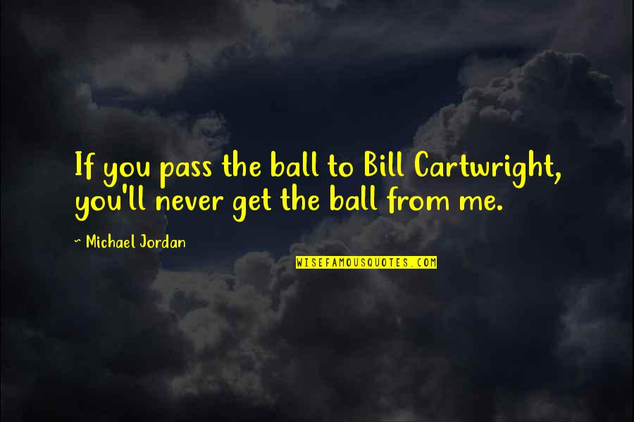 You Get Me Quotes By Michael Jordan: If you pass the ball to Bill Cartwright,