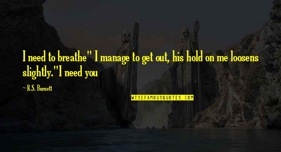 """You Get Me Quotes By R.S. Burnett: I need to breathe"""" I manage to get"""
