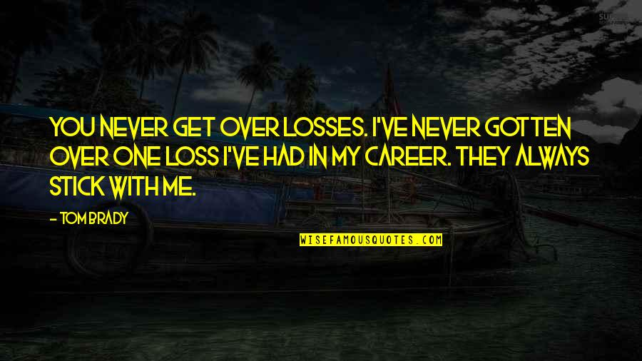 You Get Me Quotes By Tom Brady: You never get over losses. I've never gotten