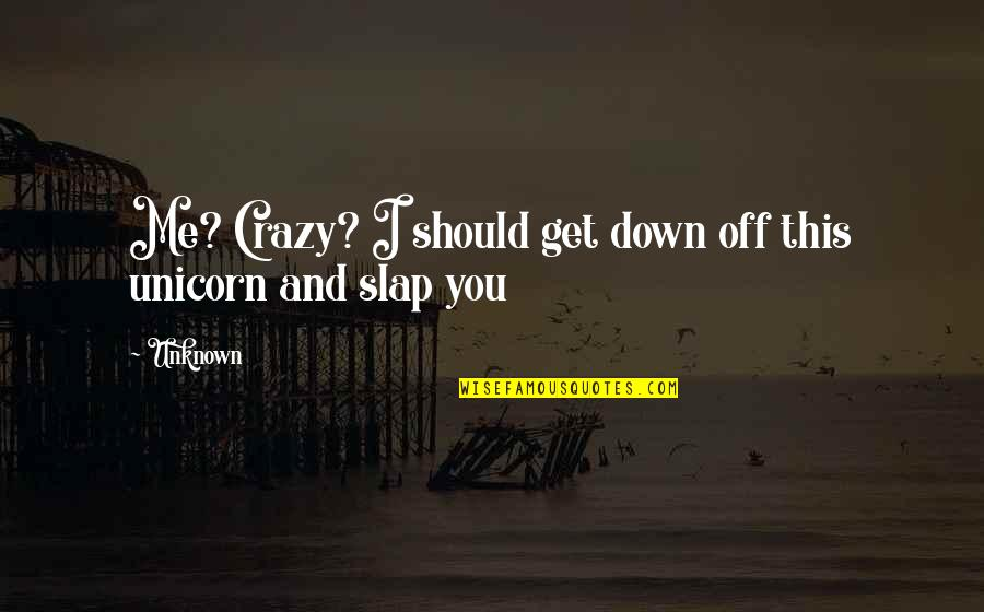 You Get Me Quotes By Unknown: Me? Crazy? I should get down off this