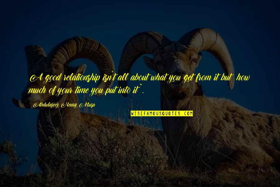 You Get What You Put Into Life Quotes By Abdulazeez Henry Musa: A good relationship isn't all about what you