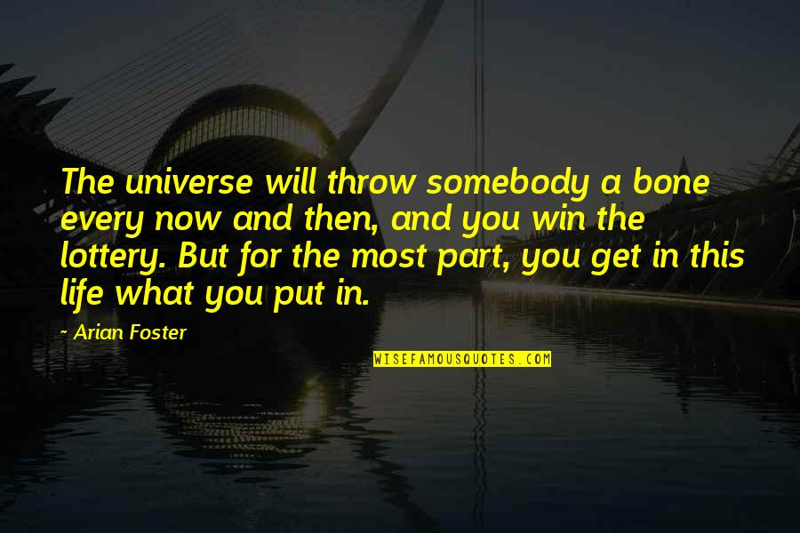 You Get What You Put Into Life Quotes By Arian Foster: The universe will throw somebody a bone every