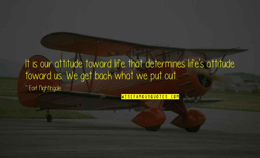 You Get What You Put Into Life Quotes By Earl Nightingale: It is our attitude toward life that determines