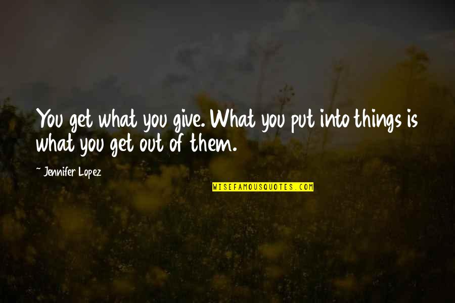 You Get What You Put Into Life Quotes By Jennifer Lopez: You get what you give. What you put
