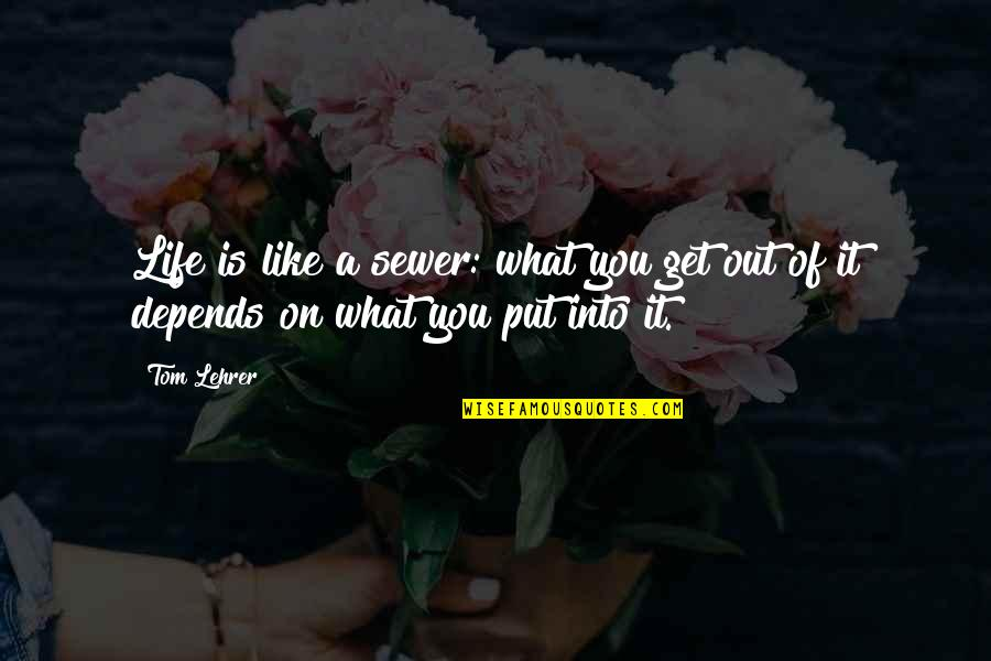 You Get What You Put Into Life Quotes By Tom Lehrer: Life is like a sewer: what you get