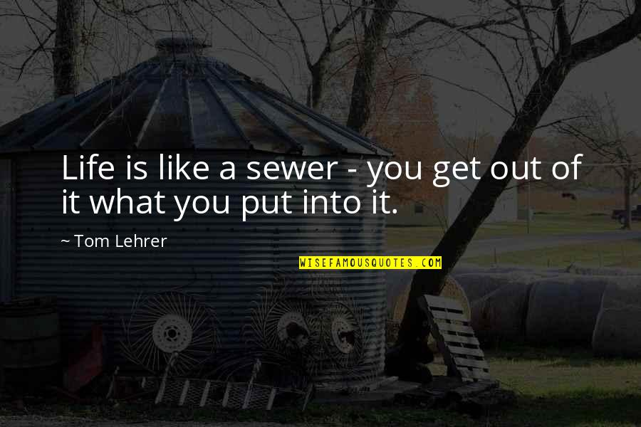 You Get What You Put Into Life Quotes By Tom Lehrer: Life is like a sewer - you get