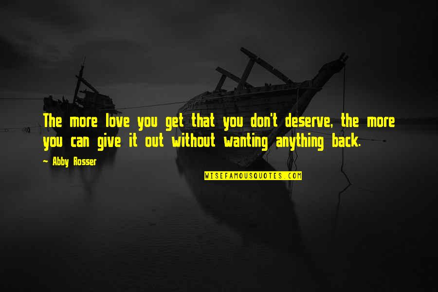 You Get You Deserve Quotes By Abby Rosser: The more love you get that you don't
