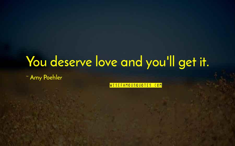 You Get You Deserve Quotes By Amy Poehler: You deserve love and you'll get it.