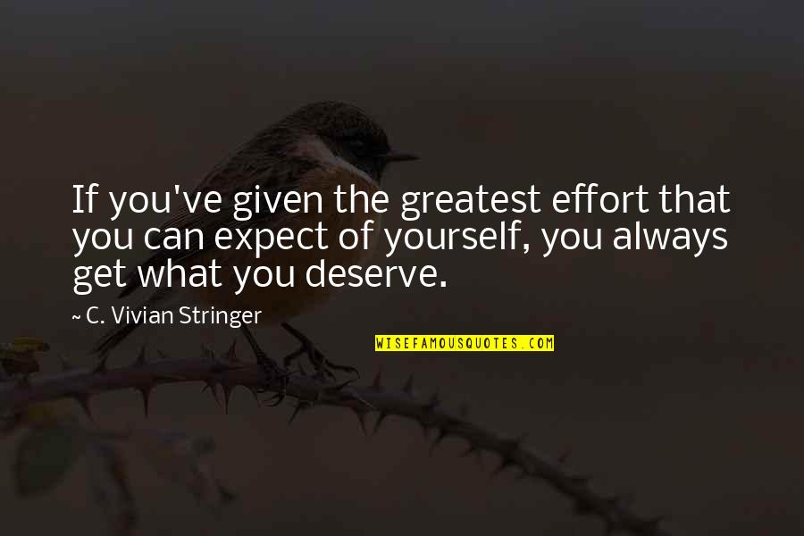 You Get You Deserve Quotes By C. Vivian Stringer: If you've given the greatest effort that you