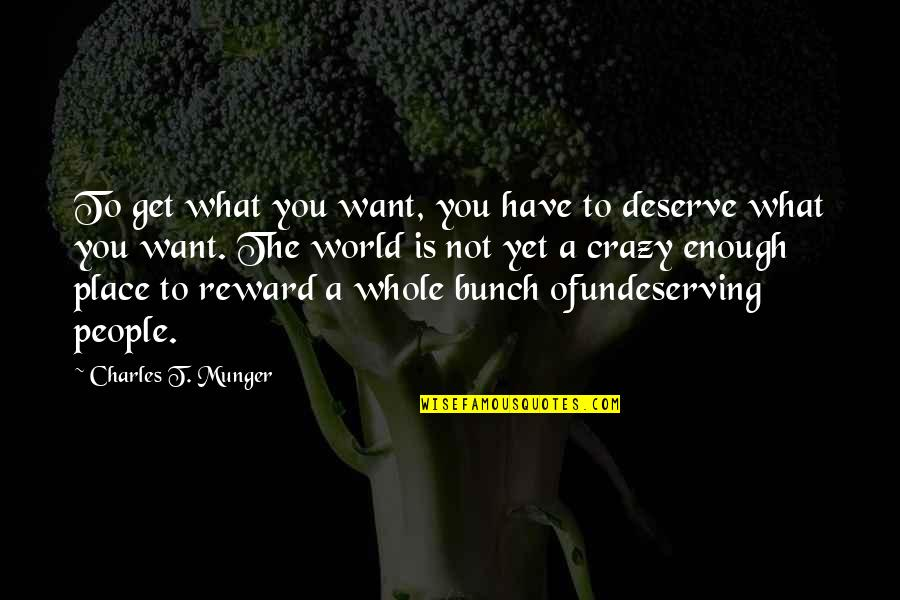 You Get You Deserve Quotes By Charles T. Munger: To get what you want, you have to