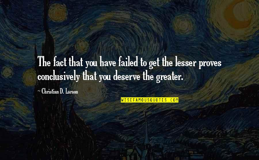 You Get You Deserve Quotes By Christian D. Larson: The fact that you have failed to get