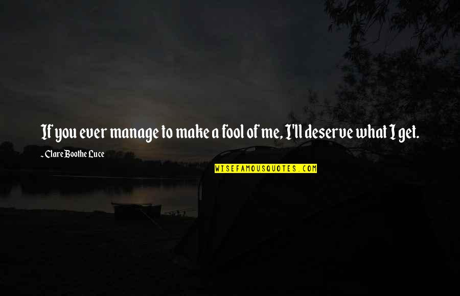 You Get You Deserve Quotes By Clare Boothe Luce: If you ever manage to make a fool