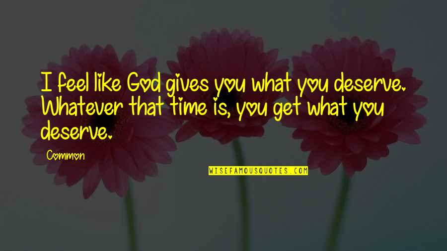 You Get You Deserve Quotes By Common: I feel like God gives you what you