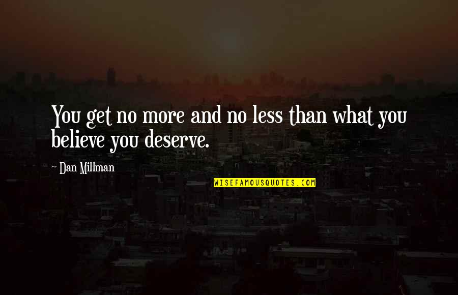 You Get You Deserve Quotes By Dan Millman: You get no more and no less than
