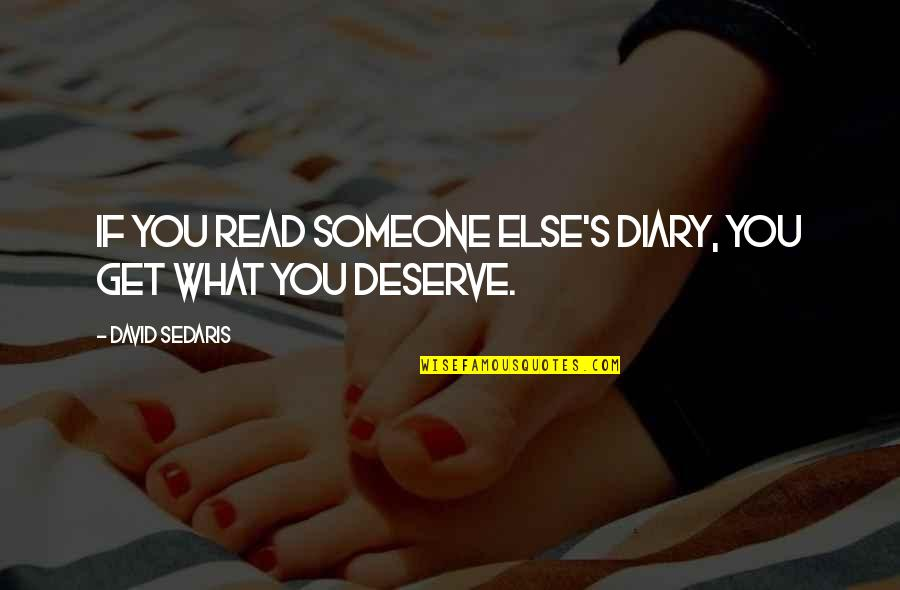 You Get You Deserve Quotes By David Sedaris: If you read someone else's diary, you get