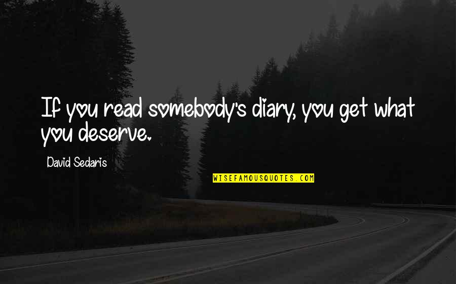 You Get You Deserve Quotes By David Sedaris: If you read somebody's diary, you get what