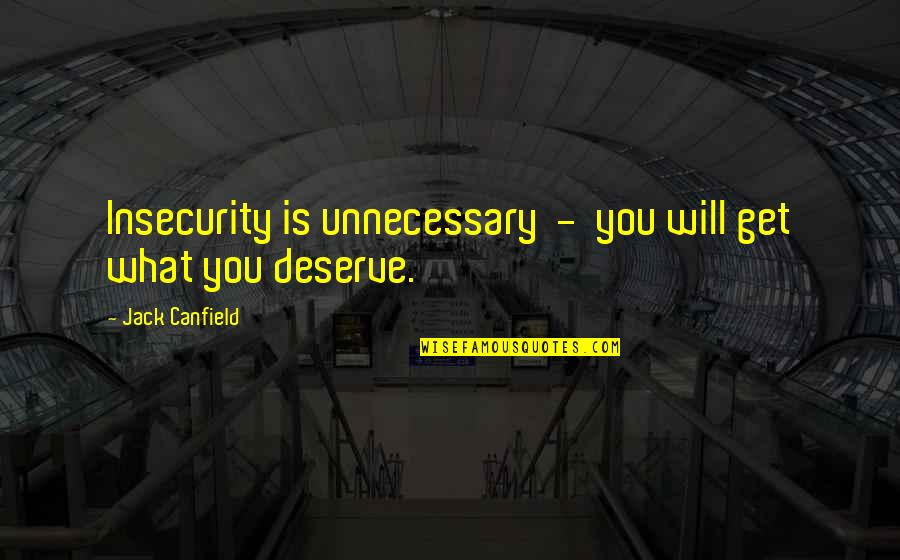 You Get You Deserve Quotes By Jack Canfield: Insecurity is unnecessary - you will get what