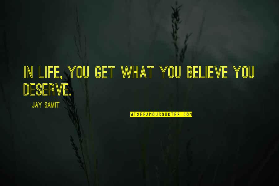 You Get You Deserve Quotes By Jay Samit: In life, you get what you believe you