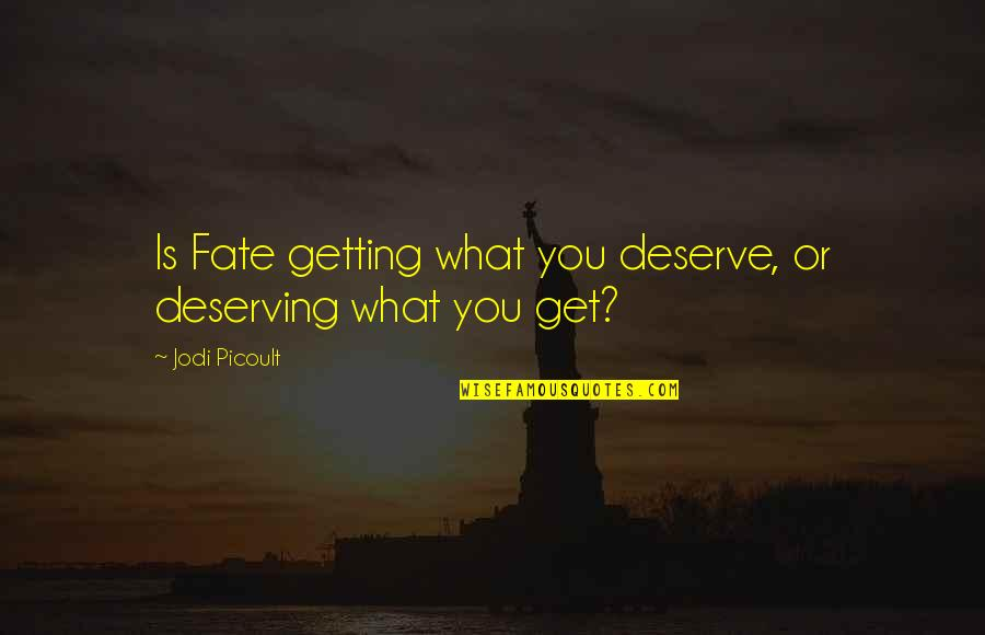 You Get You Deserve Quotes By Jodi Picoult: Is Fate getting what you deserve, or deserving