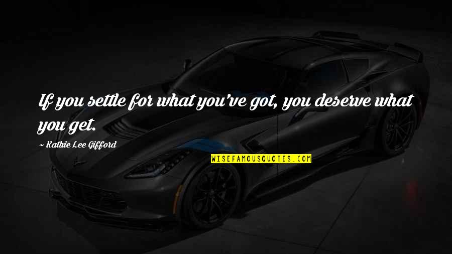 You Get You Deserve Quotes By Kathie Lee Gifford: If you settle for what you've got, you