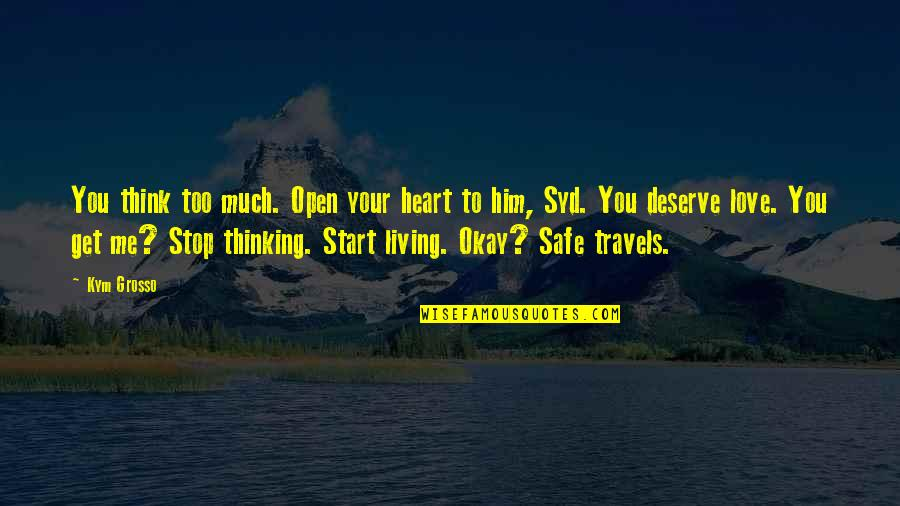 You Get You Deserve Quotes By Kym Grosso: You think too much. Open your heart to